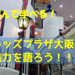 関西日帰りおでかけ!【キッズプラザ大阪】夏休みに子供と遊ぶならココ!