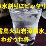 旨い焼酎呑みたきゃ水にこだわれ!「然 霧島火山岩深層水」で割ったら超旨かった話!