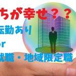 収入、子育て、人間関係・・全国転勤ありの会社と地元就職・地域限定職はどっちが幸せか?!