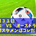 8月31日W杯最終予選【日本 VS オーストラリア】予想先発スタメンはコレ!ハリルジャパンの総仕上げだ!