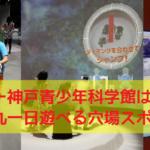 「バンドー神戸青少年科学館」はプラネタリウムも見れる、子供が喜ぶ穴場スポットだ!