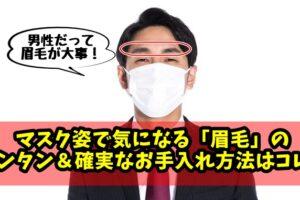 男性にオススメ!マスク姿で目立つ「眉毛」のお手入れ方法はコレ!