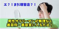 【40代メンズが語る】男性が美容室に行くべき理由・メリット&髪型のオススメの頼み方を伝授!
