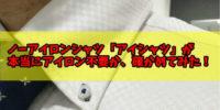 【2年着てみた感想】ノーアイロンの形状記憶「アイシャツ」は本当にアイロン不要か評判を検証!