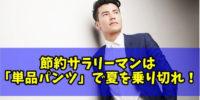 【クールビズ】ビジネスマンが「単品パンツ」で夏を乗り切るスーツを買わない節約術!