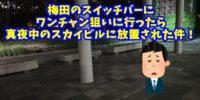 【悲報】スイッチバー梅田東通り店でワンチャン狙いに行ったら、深夜のスカイビルに放置された件!