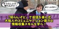 「知らんけど」で会話を楽しむ大阪人のコミュニケーション能力と情報収集スキルを見習え!